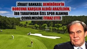 Ziraat Bankası, Demirörenin borcuna karşılık aldığı arazilerin, İBB tarafından özel spor alanına çevrilmesine itiraz etti!